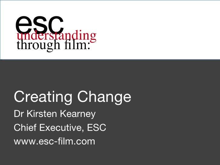 Creating Change Dr Kirsten Kearney  Chief Executive, ESC www.esc-film.com