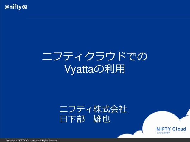 Copyright © NIFTY Corporation All Rights Reserved. ニフティクラウドでの Vyattaの利用 ニフティ株式会社 日下部 雄也