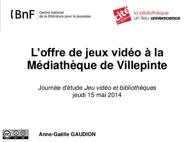 L'offre de jeux vidéo à la Médiathèque de Villepinte Journée d'étude Jeu vidéo et bibliothèques jeudi 15 mai 2014 Anne-Gaë...