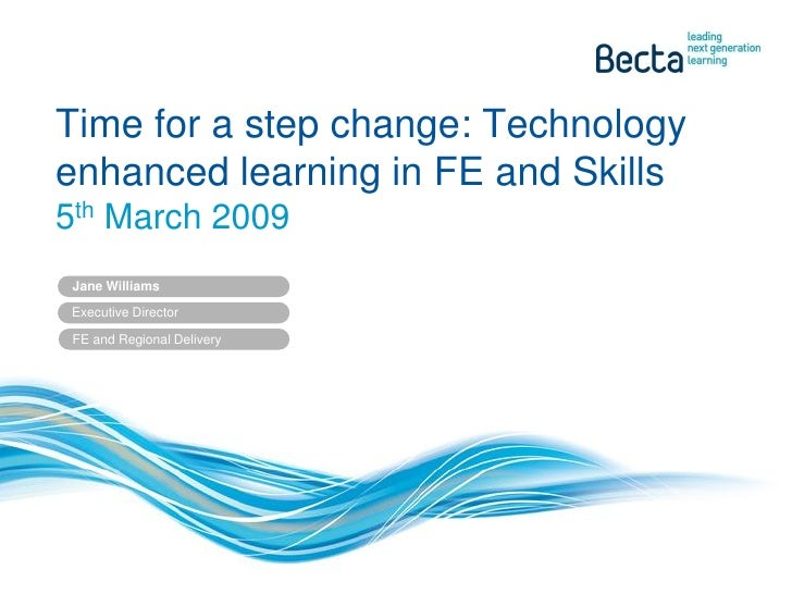 Time for a step change: Technology enhanced learning in FE and Skills 5th March 2009  Jane Williams  Executive Director   ...