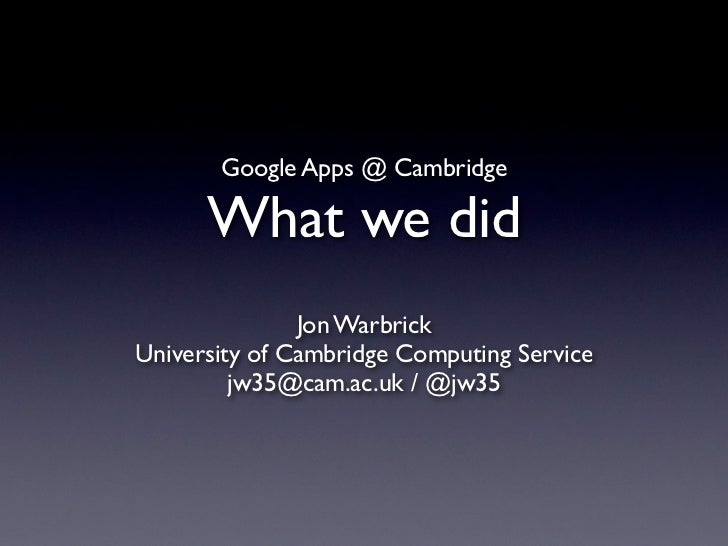Google Apps @ Cambridge      What we did               Jon WarbrickUniversity of Cambridge Computing Service         jw35@...