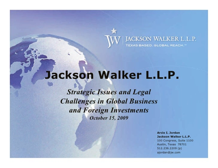 Jackson Walker L.L.P.    Strategic Issues and Legal   Challenges in Global Business     and Foreign Investments           ...