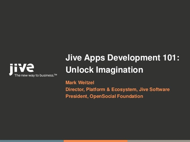 Jive Apps Development 101:Unlock ImaginationMark WeitzelDirector, Platform & Ecosystem, Jive SoftwarePresident, OpenSocial...