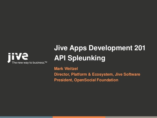 Jive Apps Development 201API SpleunkingMark WeitzelDirector, Platform & Ecosystem, Jive SoftwarePresident, OpenSocial Foun...