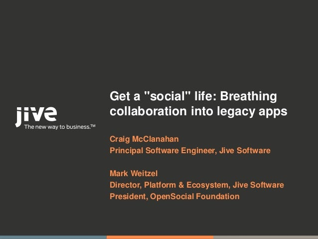"Get a ""social"" life: Breathingcollaboration into legacy appsCraig McClanahanPrincipal Software Engineer, Jive SoftwareMark..."