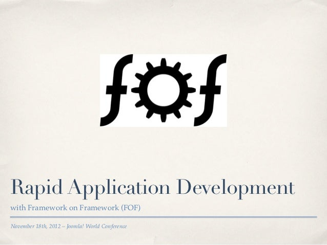 Rapid Application Developmentwith Framework on Framework (FOF)November 18th, 2012 – Joomla! World Conference