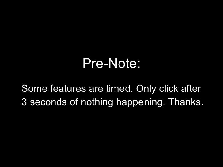 Pre-Note: <ul><li>Some features are timed. Only click after  </li></ul><ul><li>3 seconds of nothing happening. Thanks. </l...