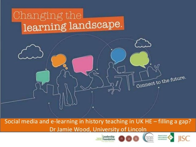 Changing the learning landscapeSocial media and e-learning in history teaching in UK HE – filling a gap?Dr Jamie Wood, Uni...