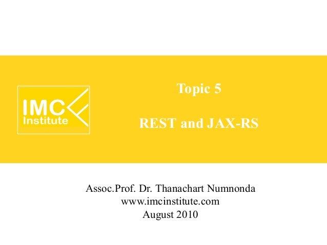 Topic 5           REST and JAX-RSAssoc.Prof. Dr. Thanachart Numnonda       www.imcinstitute.com            August 2010