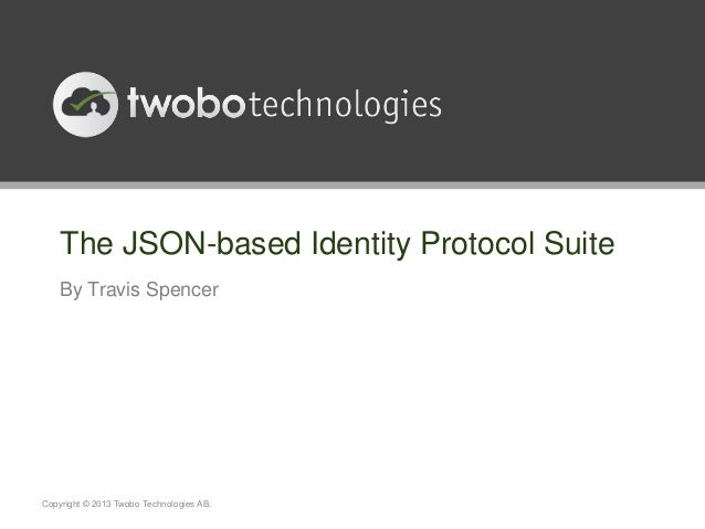 The JSON-based Identity Protocol Suite    By Travis SpencerCopyright © 2013 Twobo Technologies AB.