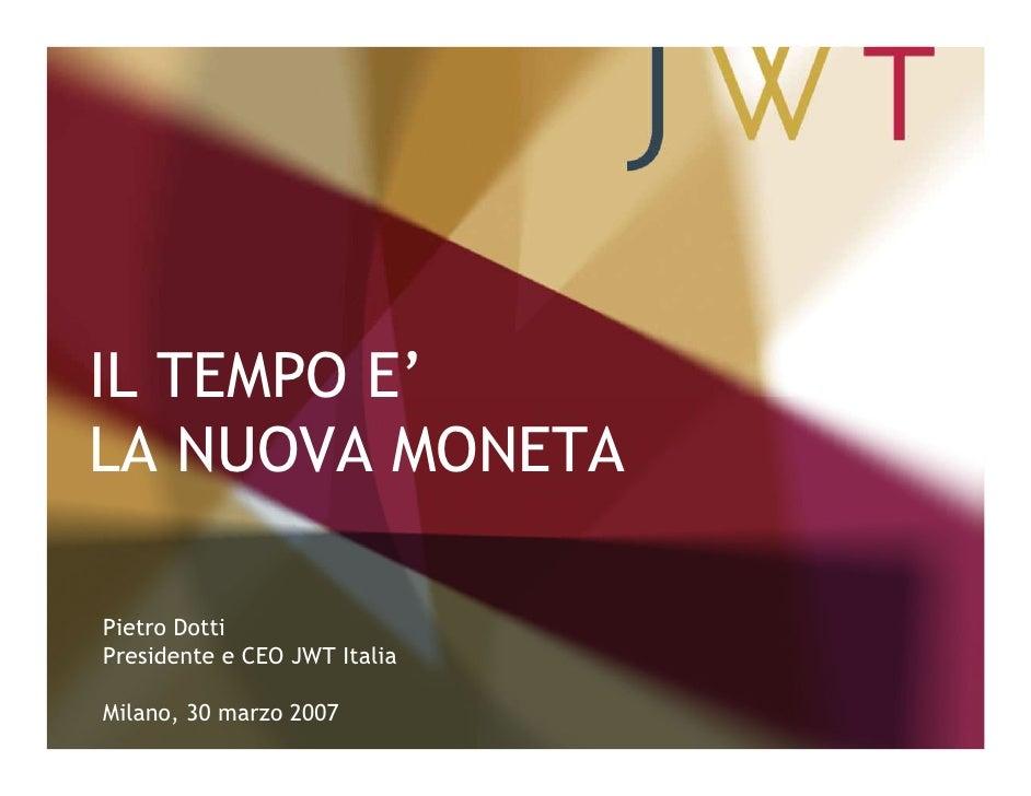 IL TEMPO E' LA NUOVA MONETA  Pietro Dotti Presidente e CEO JWT Italia  Milano, 30 marzo 2007