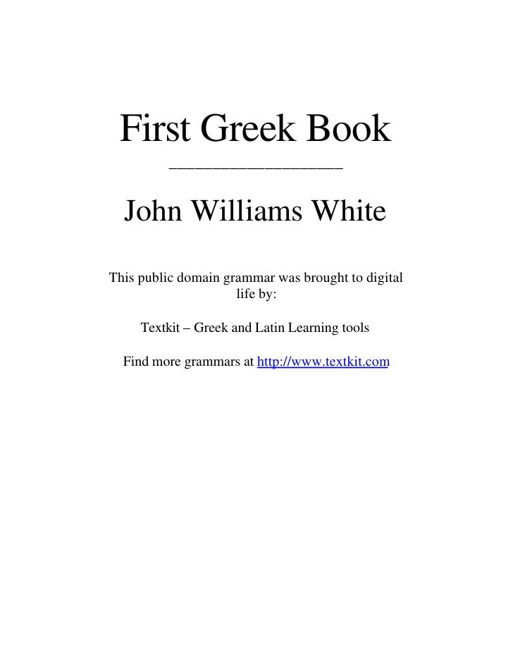First Greek Book          ____________________     John Williams White This public domain grammar was brought to digital  ...