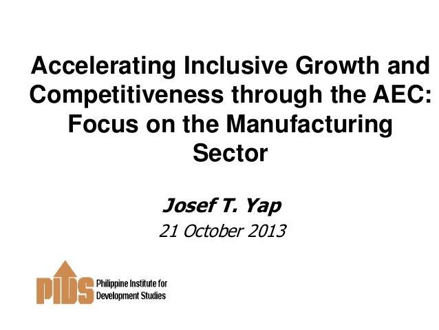 Accelerating Inclusive Growth and Competitiveness through the AEC: Focus on the Manufacturing Sector Josef T. Yap 21 Octob...