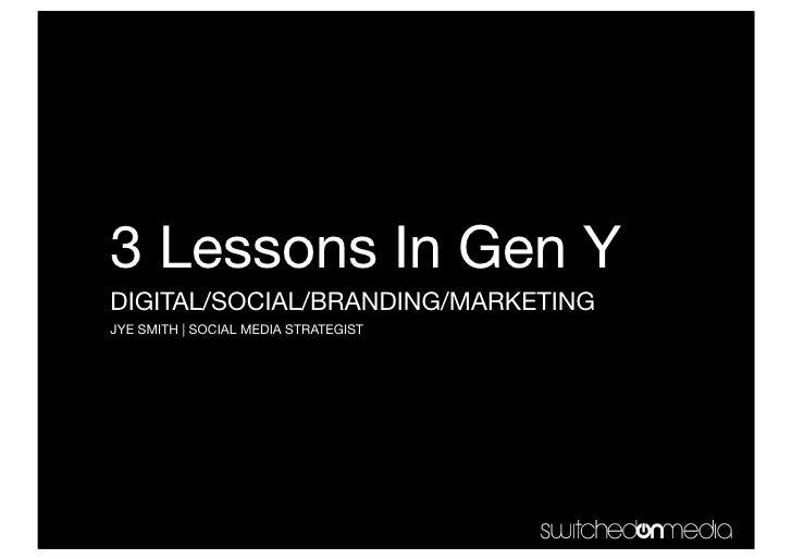3 Lessons In Gen Y DIGITAL/SOCIAL/BRANDING/MARKETING JYE SMITH | SOCIAL MEDIA STRATEGIST