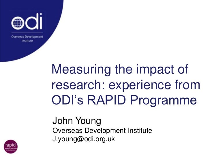 Measuring the impact of research: experience from ODI's RAPID Programme<br />John Young<br />Overseas Development Institut...