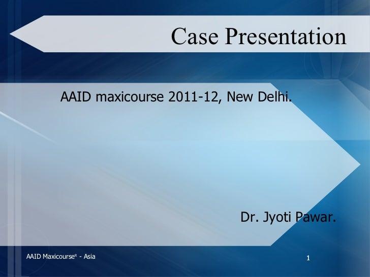 Case Presentation <ul><li>AAID maxicourse 2011-12, New Delhi. </li></ul><ul><li>Dr. Jyoti Pawar. </li></ul>