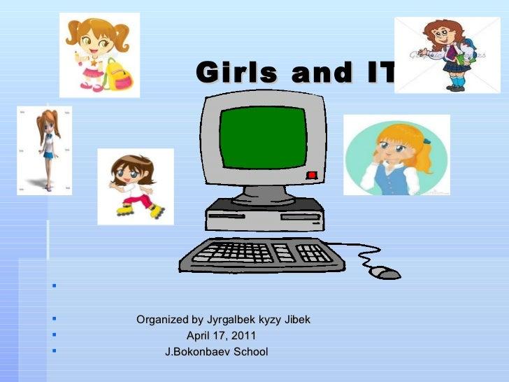 Girls and IT <ul><li>Organized by Jyrgalbek kyzy Jibek  </li></ul><ul><li>April 17, 2011 </li></ul><ul><li>J.Bokonbaev S...