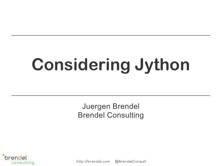 Considering Jython      Juergen Brendel     Brendel Consulting     http://brendel.com   @BrendelConsult