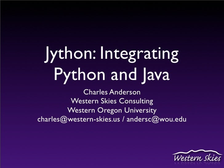 Jython: Integrating    Python and Java             Charles Anderson          Western Skies Consulting         Western Oreg...