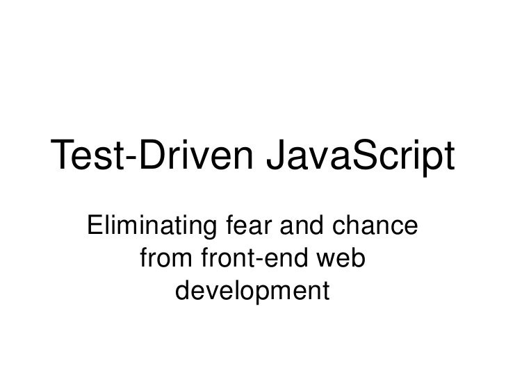Test-Driven JavaScript<br />Eliminating fear and chance from front-end web development<br />