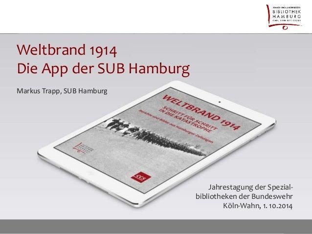 Weltbrand 1914 Die App der SUB Hamburg  Jahrestagung der Spezial- bibliotheken der Bundeswehr Köln-Wahn, 1. 10.2014  Marku...
