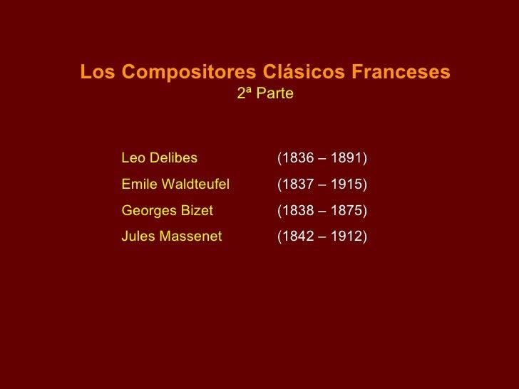Los Compositores Clásicos Franceses 2ª Parte Leo Delibes  (1836 – 1891) Emile Waldteufel (1837 – 1915) Georges Bizet   (18...