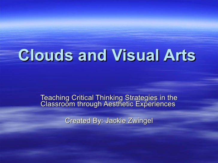 Clouds and Visual Arts Teaching Critical Thinking Strategies in the Classroom through Aesthetic Experiences  Created By: J...