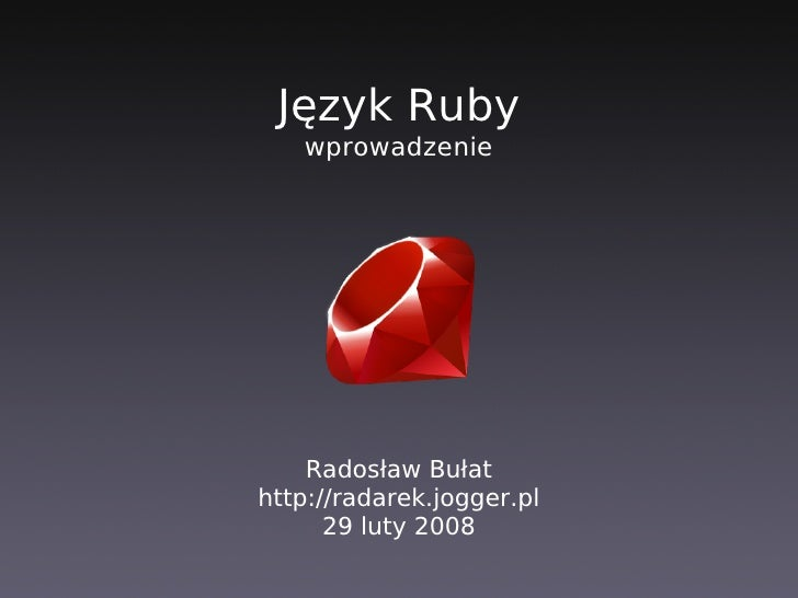 Język Ruby    wprowadzenie         Radosław Bułat http://radarek.jogger.pl       29 luty 2008