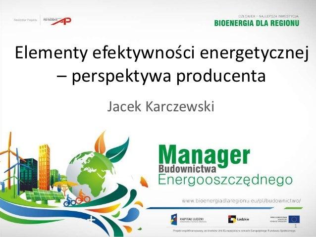 Elementy efektywności energetycznej    – perspektywa producenta           Jacek Karczewski                                 1