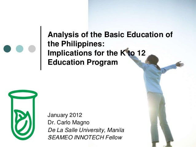 1 Analysis of the Basic Education of the Philippines: Implications for the K to 12 Education Program January 2012 Dr. Carl...