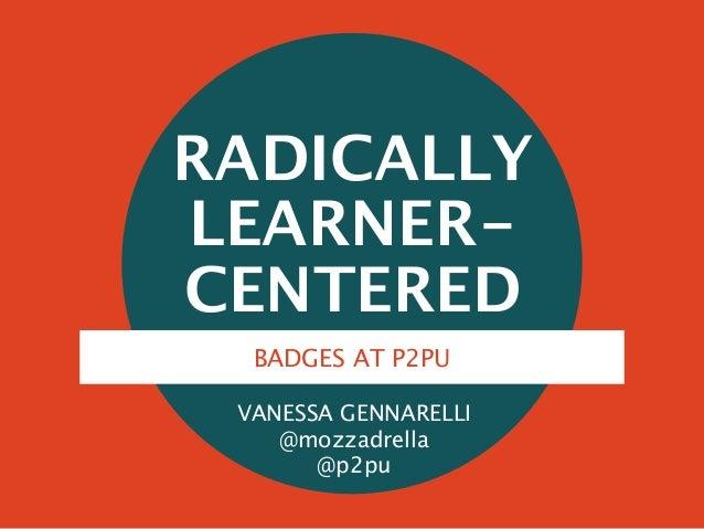 RADICALLY LEARNER- CENTERED VANESSA GENNARELLI @mozzadrella @p2pu BADGES AT P2PU