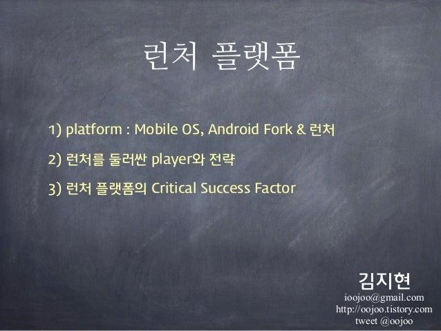 런처 플랫폼1) platform : Mobile OS, Android Fork & 런처2) 런처를 둘러싼 player와 전략3) 런처 플랫폼의 Critical Success Factor김지현ioojoo@gmail.com...