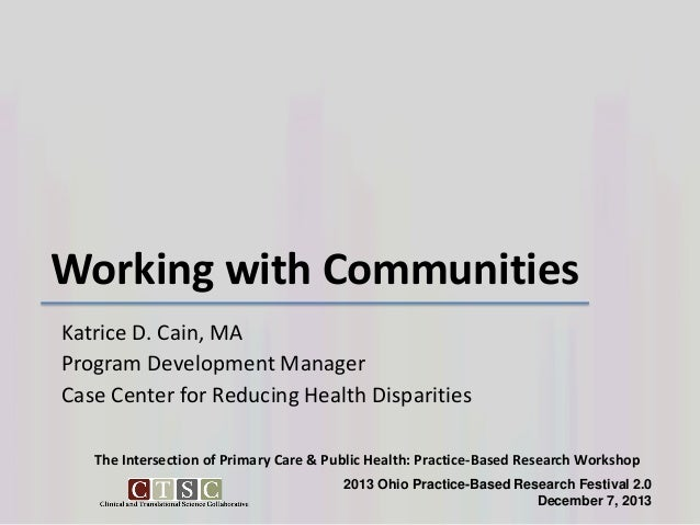Working with Communities Katrice D. Cain, MA Program Development Manager Case Center for Reducing Health Disparities The I...