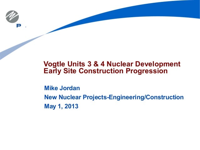 Vogtle Units 3 & 4 Nuclear DevelopmentEarly Site Construction ProgressionMike JordanNew Nuclear Projects-Engineering/Const...