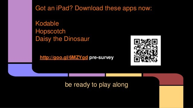 be ready to play along Got an iPad? Download these apps now: Kodable Hopscotch Daisy the Dinosaur http://goo.gl/6MZYgd pre...