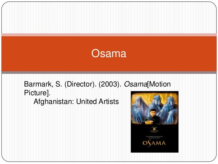 Osama<br />Barmark, S. (Director). (2003). Osama[Motion Picture]. <br />     Afghanistan: United Artists<br />