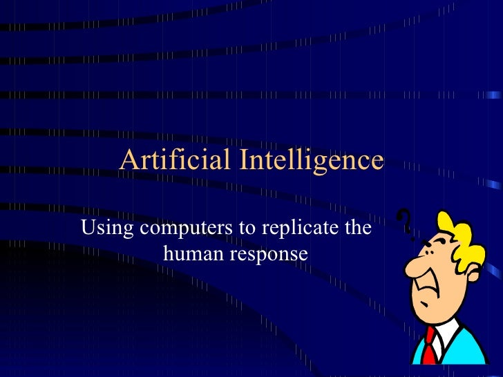 Artificial Intelligence Using computers to replicate the human response