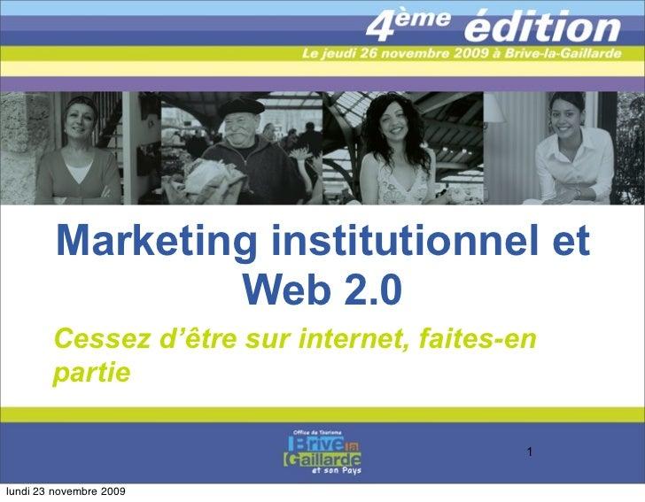 Marketing institutionnel et                  Web 2.0         Cessez d'être sur internet, faites-en         partie         ...