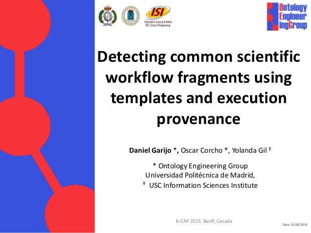Date: 21/06/2013 Detecting common scientific workflow fragments using templates and execution provenance Daniel Garijo *, ...