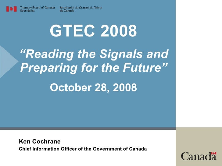"GTEC 2008 ""Reading the Signals and Preparing for the Future"" October 28, 2008 Ken Cochrane Chief Information Officer of th..."