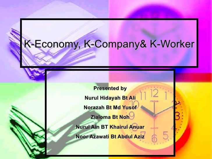 K-Economy, K-Company& K-Worker Presented by Nurul Hidayah Bt Ali Norazah Bt Md Yusof Zialoma Bt Noh Nurul Ain BT Khairul A...