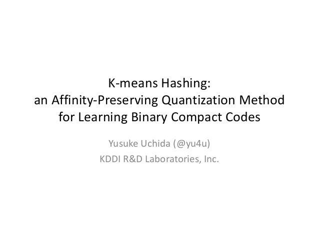 K-means Hashing: an Affinity-Preserving Quantization Method for Learning Binary Compact Codes Yusuke Uchida (@yu4u) KDDI R...