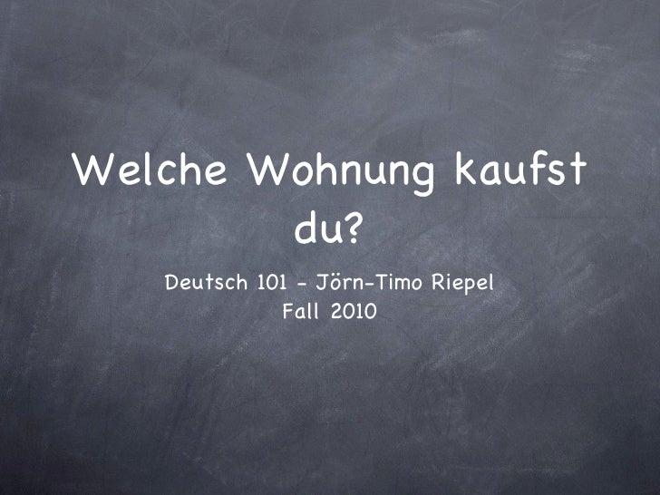 Welche Wohnung kaufst du? <ul><li>Deutsch 101 - Jörn-Timo Riepel </li></ul><ul><li>Fall 2010 </li></ul>
