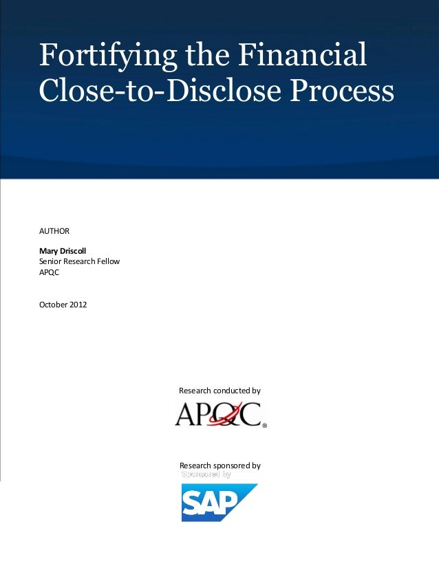 Fortifying the Financial Close-to-Disclose Process  AUTHOR Mary Driscoll Senior Research Fellow APQC  October 2012  Resear...