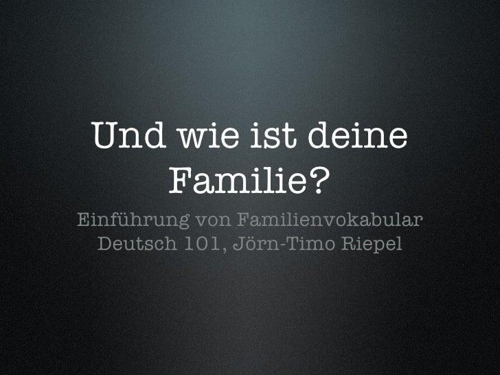 Und wie ist deine Familie? <ul><li>Einführung von Familienvokabular </li></ul><ul><li>Deutsch 101, Jörn-Timo Riepel </li><...