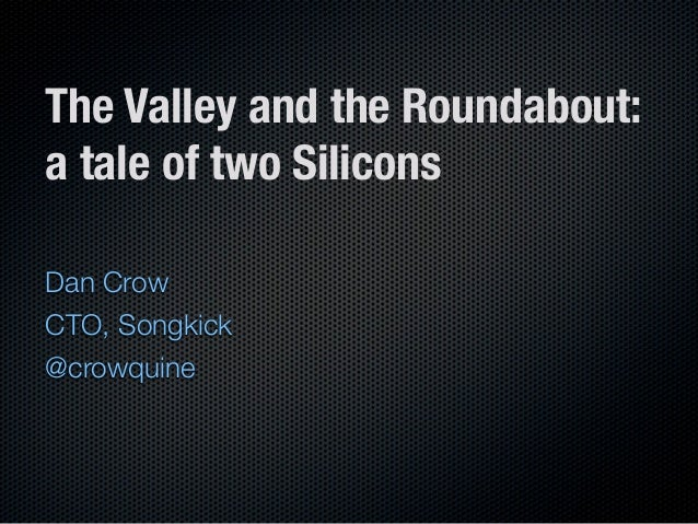 The Valley and the Roundabout:a tale of two SiliconsDan CrowCTO, Songkick@crowquine