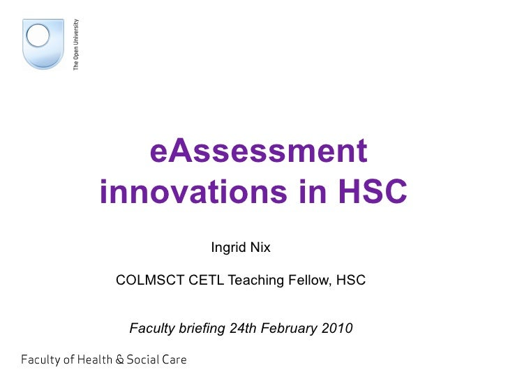 eAssessment innovations in HSC Ingrid Nix COLMSCT CETL Teaching Fellow, HSC Faculty briefing 24th February 2010