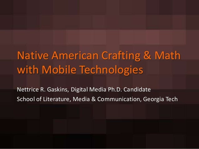 Native American Crafting & Mathwith Mobile TechnologiesNettrice R. Gaskins, Digital Media Ph.D. CandidateSchool of Literat...