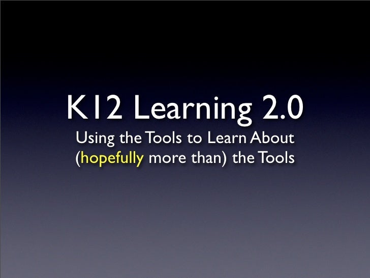 K12 Learning 2.0 Using the Tools to Learn About (hopefully more than) the Tools