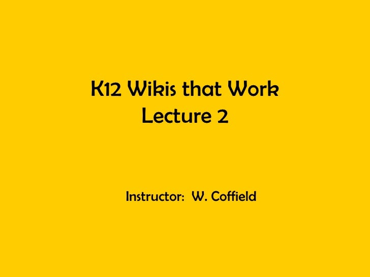 K12 Wikis that Work Lecture 2 Instructor:  W. Coffield